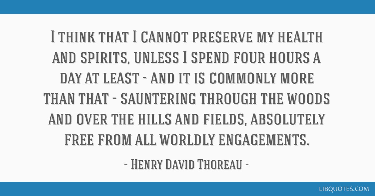 I think that I cannot preserve my health and spirits, unless I spend four hours a day at least - and it is commonly more than that - sauntering...