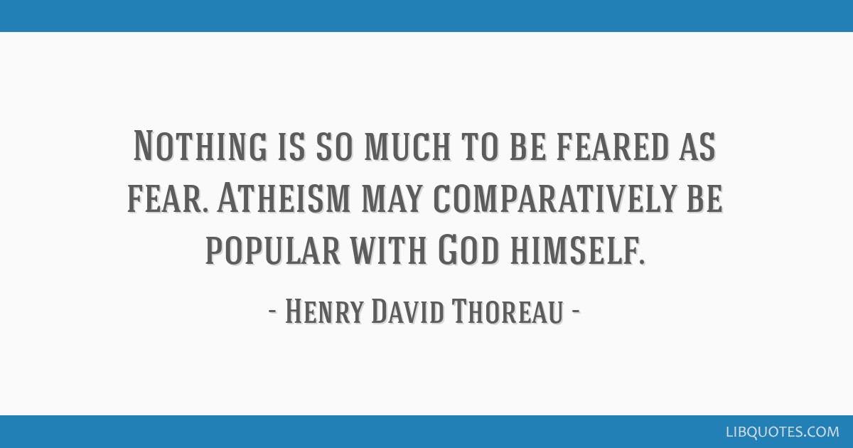 Nothing is so much to be feared as fear. Atheism may comparatively be popular with God himself.
