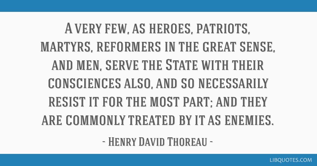 A very few, as heroes, patriots, martyrs, reformers in the great sense, and men, serve the State with their consciences also, and so necessarily...