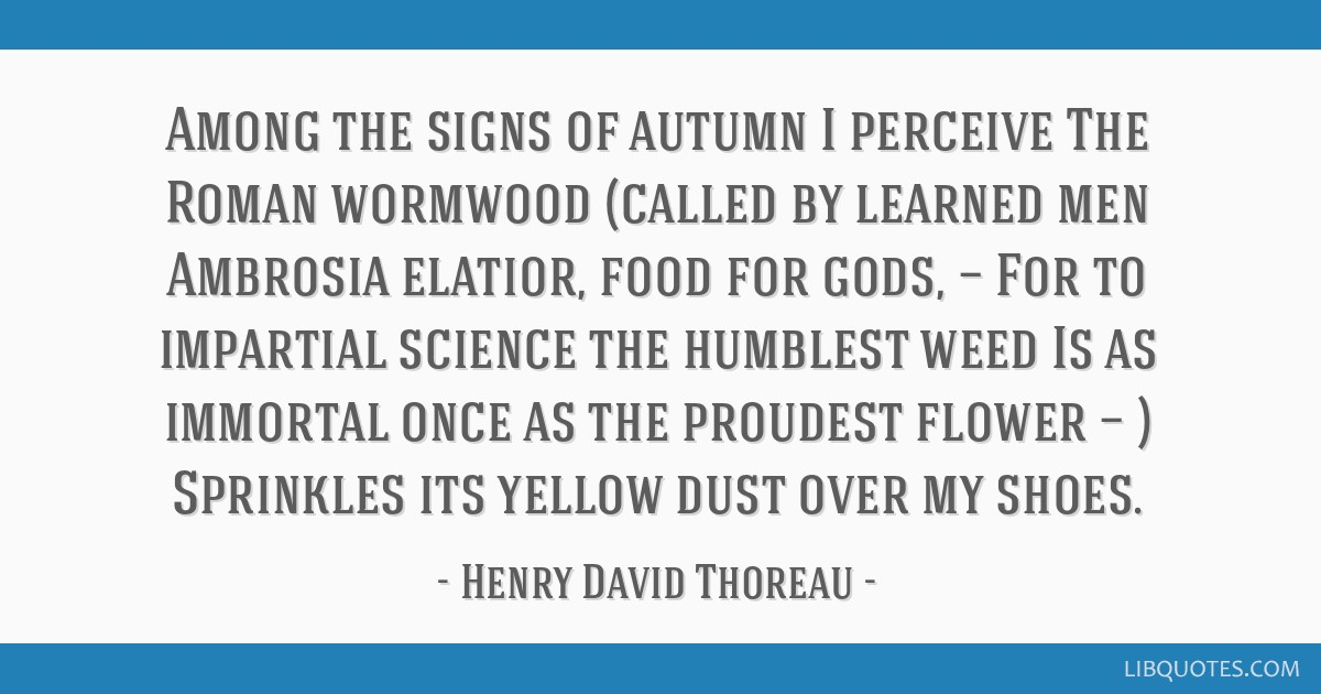 Among the signs of autumn I perceive The Roman wormwood (called by learned men Ambrosia elatior, food for gods, — For to impartial science the...