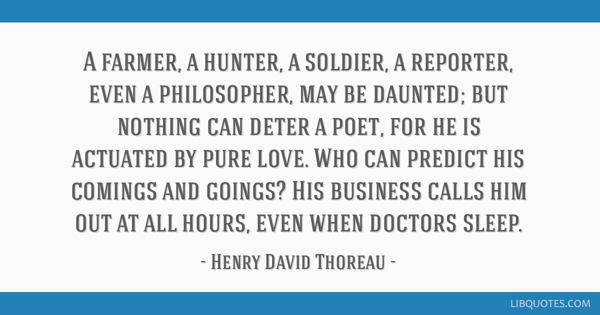 A farmer, a hunter, a soldier, a reporter, even a philosopher, may be daunted; but nothing can deter a poet, for he is actuated by pure love. Who can ...
