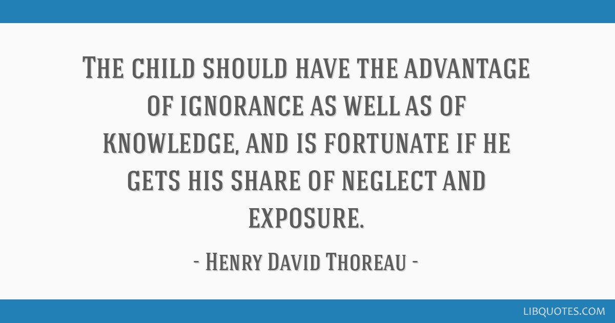 The child should have the advantage of ignorance as well as of knowledge, and is fortunate if he gets his share of neglect and exposure.
