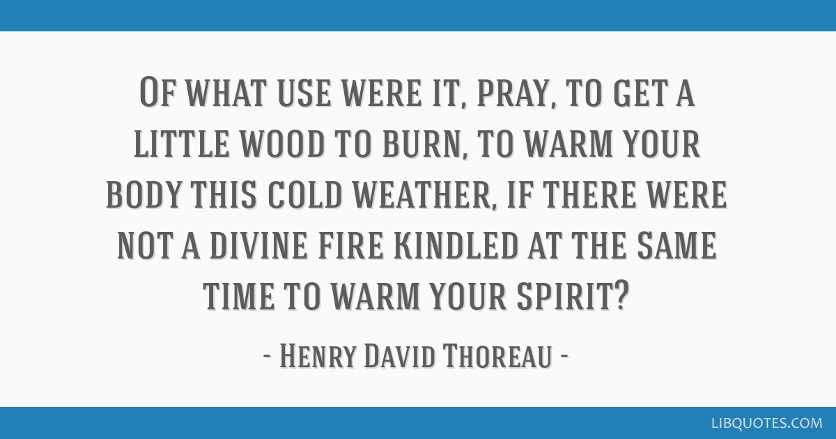 Of what use were it, pray, to get a little wood to burn, to warm your body this cold weather, if there were not a divine fire kindled at the same...
