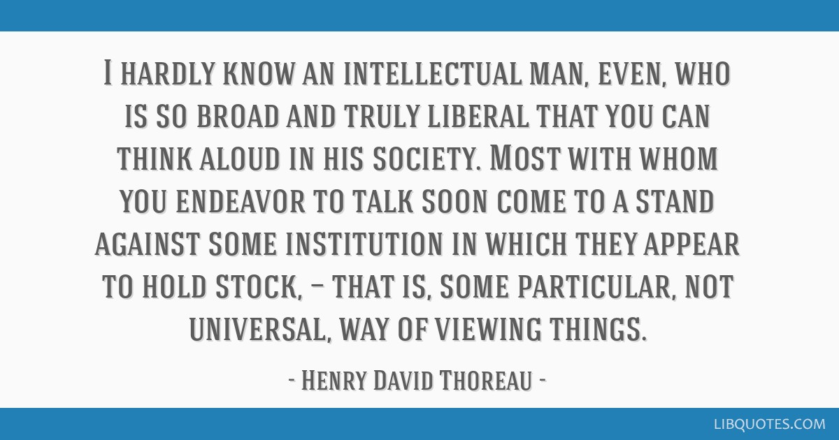 I hardly know an intellectual man, even, who is so broad and truly liberal that you can think aloud in his society. Most with whom you endeavor to...