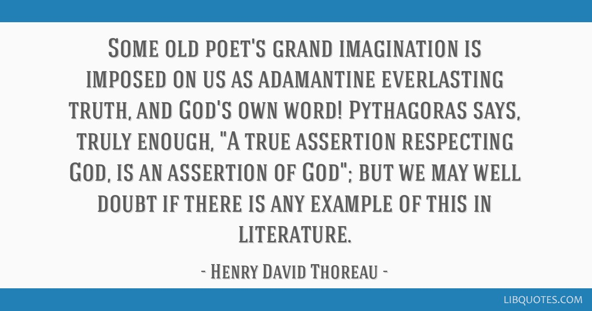 Some old poet's grand imagination is imposed on us as adamantine everlasting truth, and God's own word! Pythagoras says, truly enough, A true...