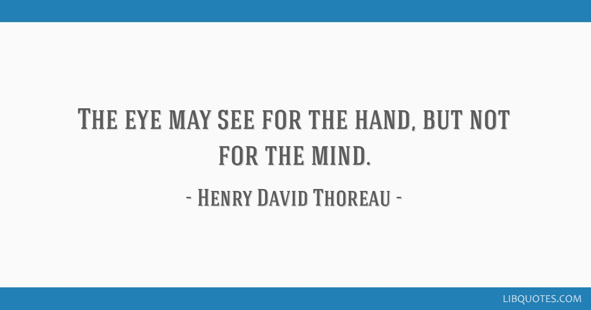 The eye may see for the hand, but not for the mind.