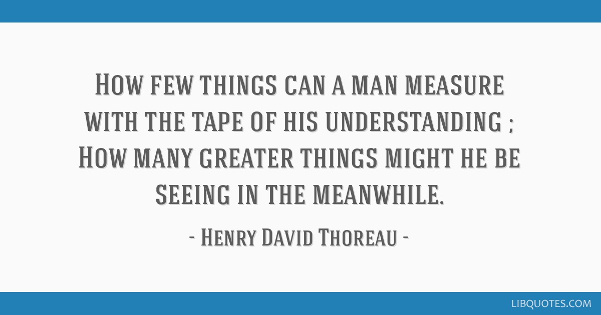 How few things can a man measure with the tape of his understanding ; How many greater things might he be seeing in the meanwhile.
