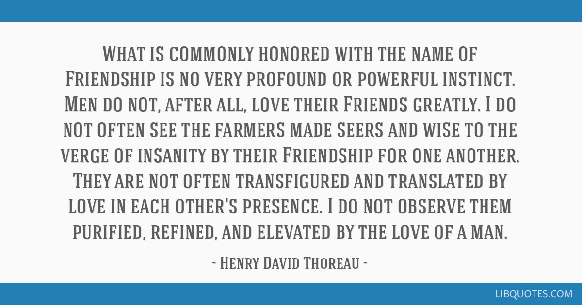 What is commonly honored with the name of Friendship is no very profound or powerful instinct. Men do not, after all, love their Friends greatly. I...