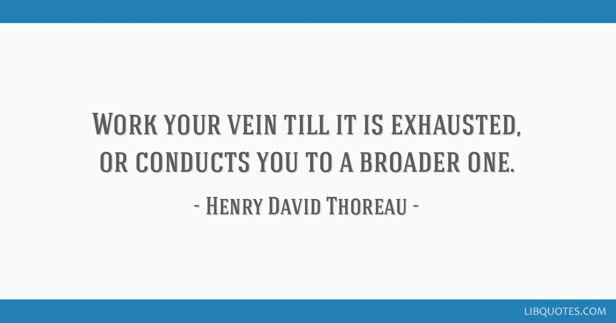 Work your vein till it is exhausted, or conducts you to a broader one.