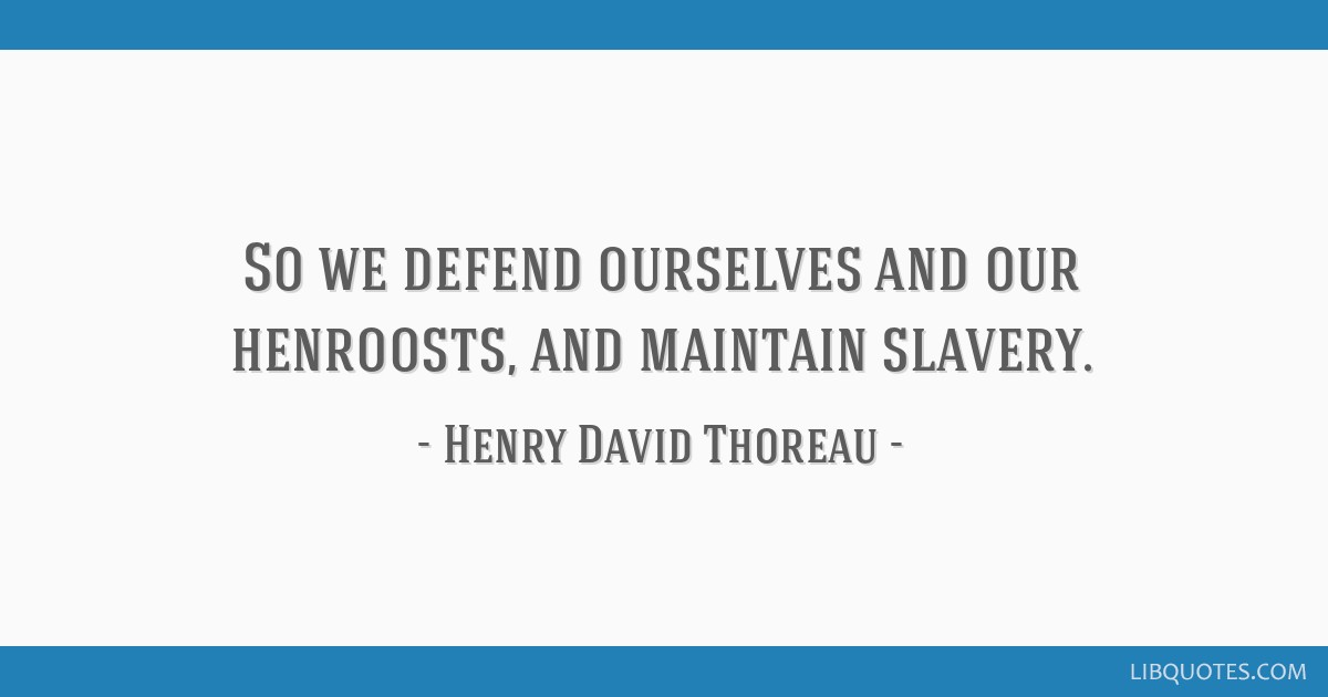 So we defend ourselves and our henroosts, and maintain slavery.