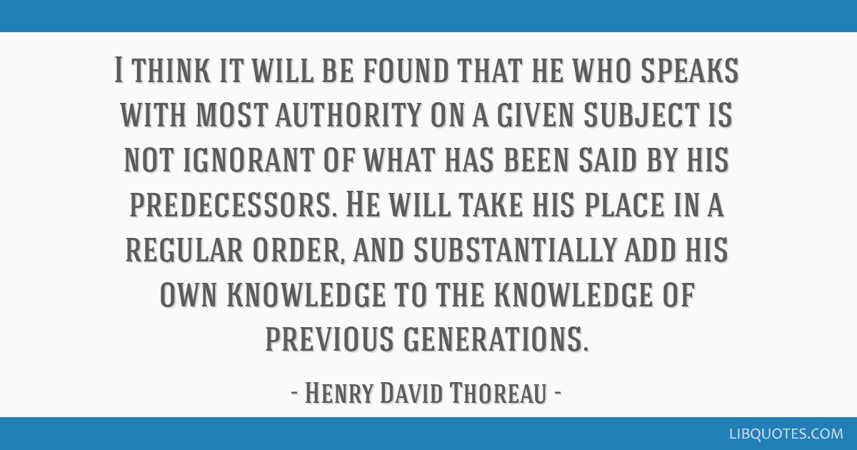 I think it will be found that he who speaks with most authority on a given subject is not ignorant of what has been said by his predecessors. He will ...