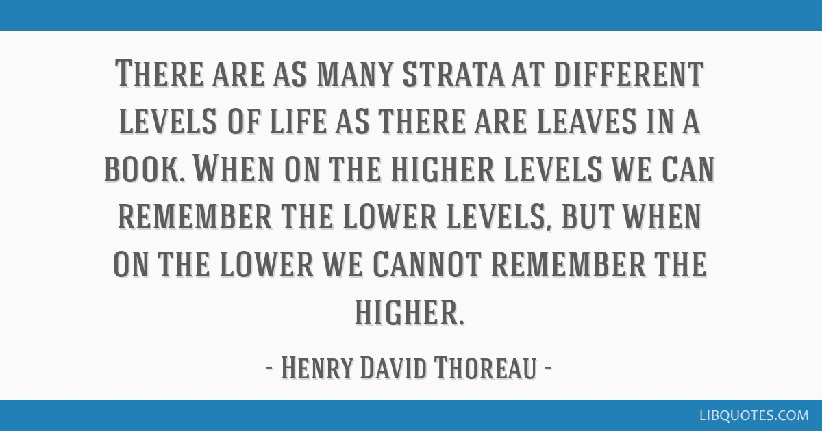 There are as many strata at different levels of life as there are leaves in a book. When on the higher levels we can remember the lower levels, but...