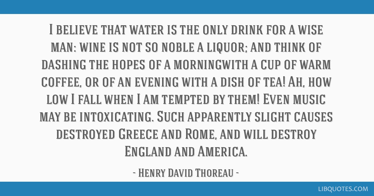 I believe that water is the only drink for a wise man: wine is not so noble a liquor; and think of dashing the hopes of a morningwith a cup of warm...