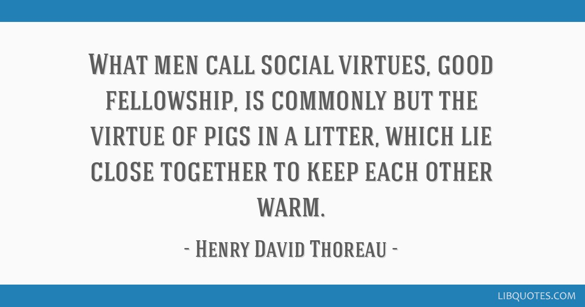 What men call social virtues, good fellowship, is commonly but the virtue of pigs in a litter, which lie close together to keep each other warm.