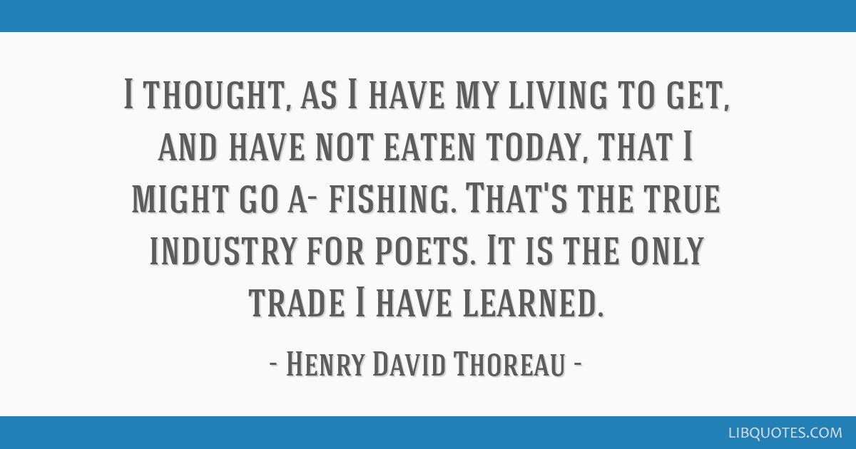 I thought, as I have my living to get, and have not eaten today, that I might go a- fishing. That's the true industry for poets. It is the only trade ...