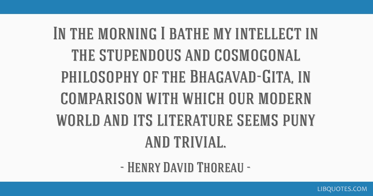 In the morning I bathe my intellect in the stupendous and cosmogonal philosophy of the Bhagavad-Gita, in comparison with which our modern world and...