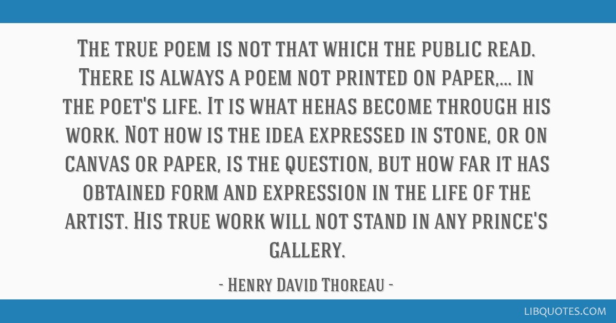The true poem is not that which the public read. There is always a poem not printed on paper,... in the poet's life. It is what hehas become through...