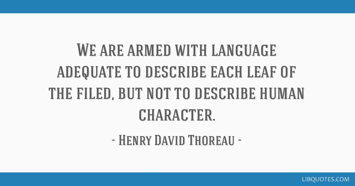 We are armed with language adequate to describe each leaf of the filed, but not to describe human character.
