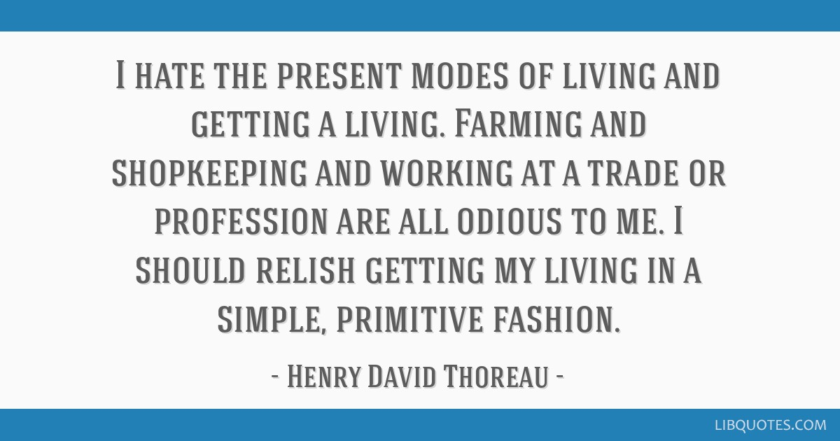 I hate the present modes of living and getting a living. Farming and shopkeeping and working at a trade or profession are all odious to me. I should...