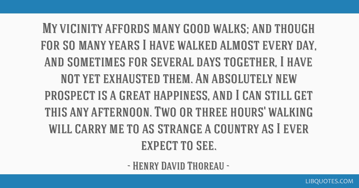 My vicinity affords many good walks; and though for so many years I have walked almost every day, and sometimes for several days together, I have not ...