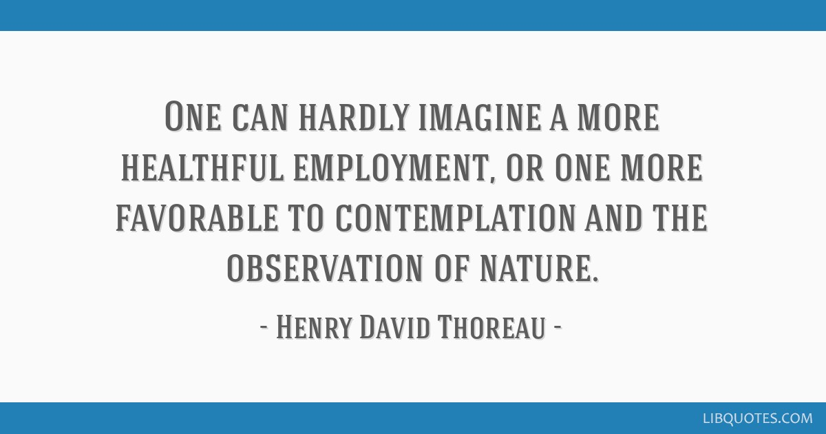 One can hardly imagine a more healthful employment, or one more favorable to contemplation and the observation of nature.