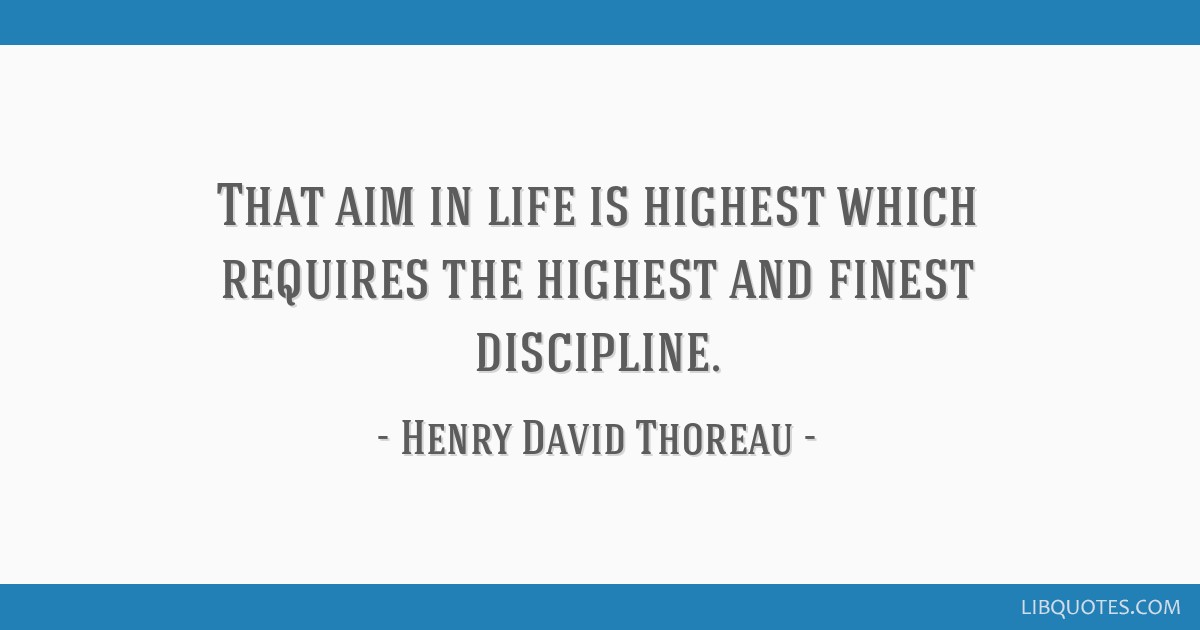 That aim in life is highest which requires the highest and finest discipline.