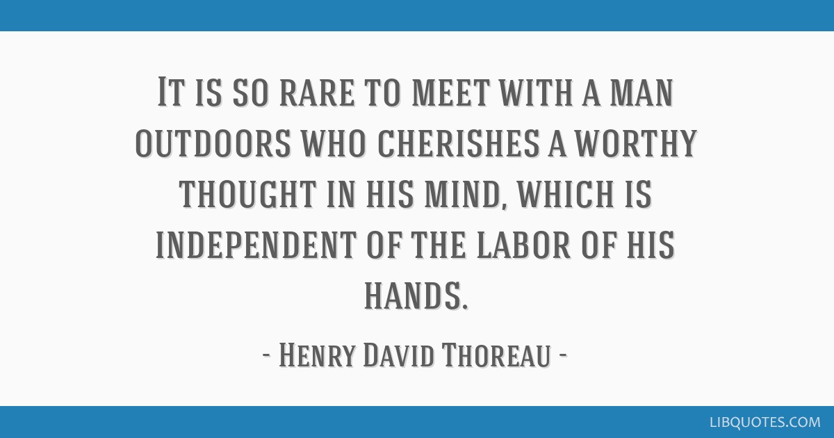 It is so rare to meet with a man outdoors who cherishes a worthy thought in his mind, which is independent of the labor of his hands.