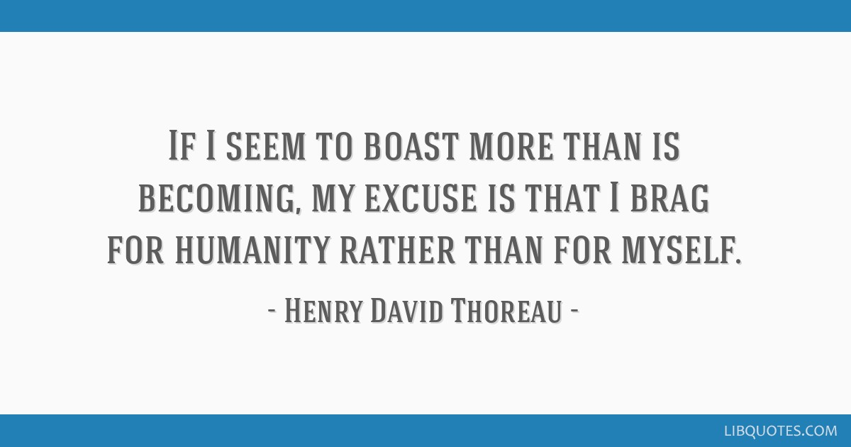 If I seem to boast more than is becoming, my excuse is that I brag for humanity rather than for myself.