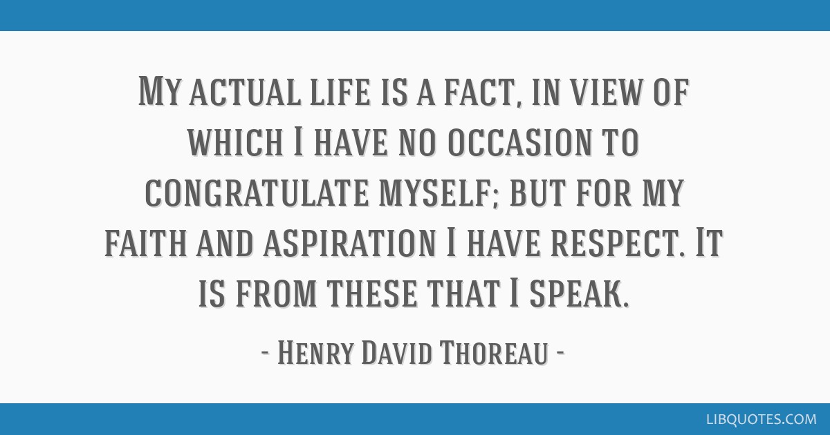 My actual life is a fact, in view of which I have no occasion to congratulate myself; but for my faith and aspiration I have respect. It is from...