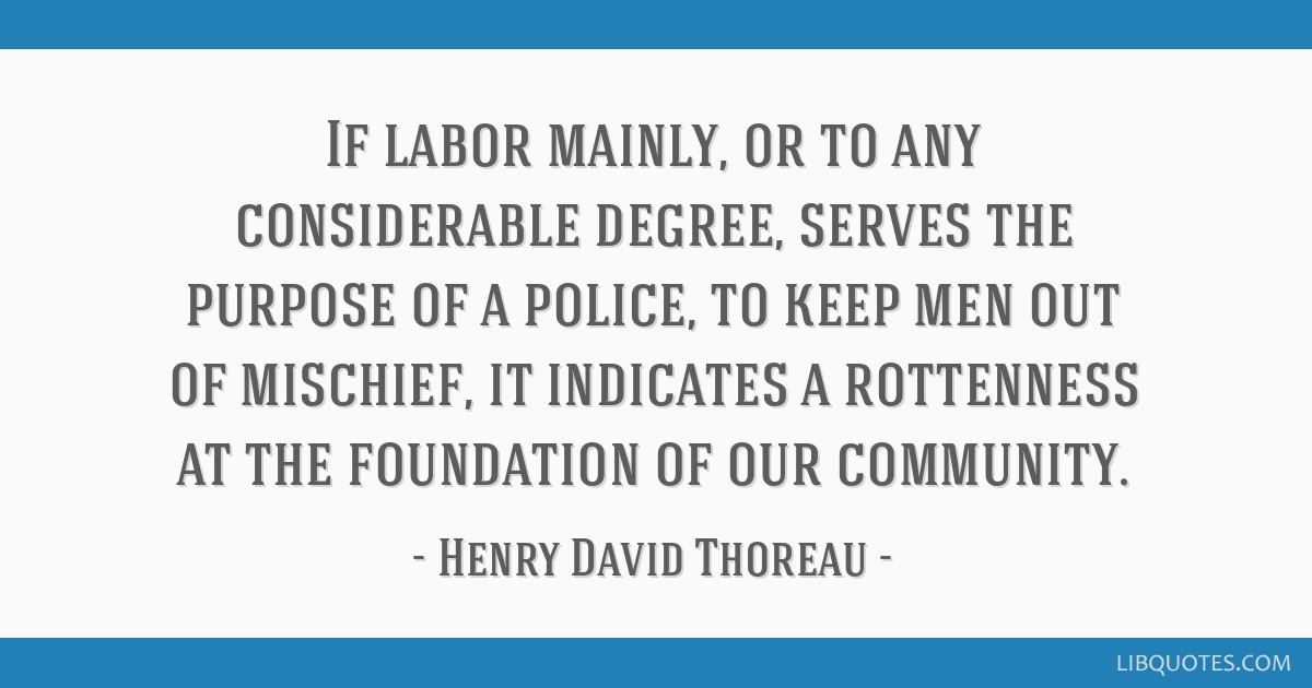 If labor mainly, or to any considerable degree, serves the purpose of a police, to keep men out of mischief, it indicates a rottenness at the...