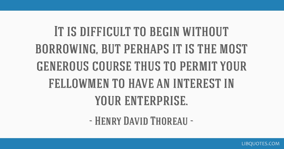 It is difficult to begin without borrowing, but perhaps it is the most generous course thus to permit your fellowmen to have an interest in your...