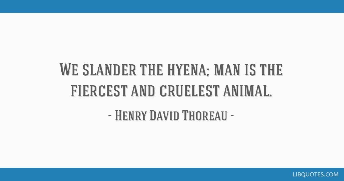 We slander the hyena; man is the fiercest and cruelest animal.