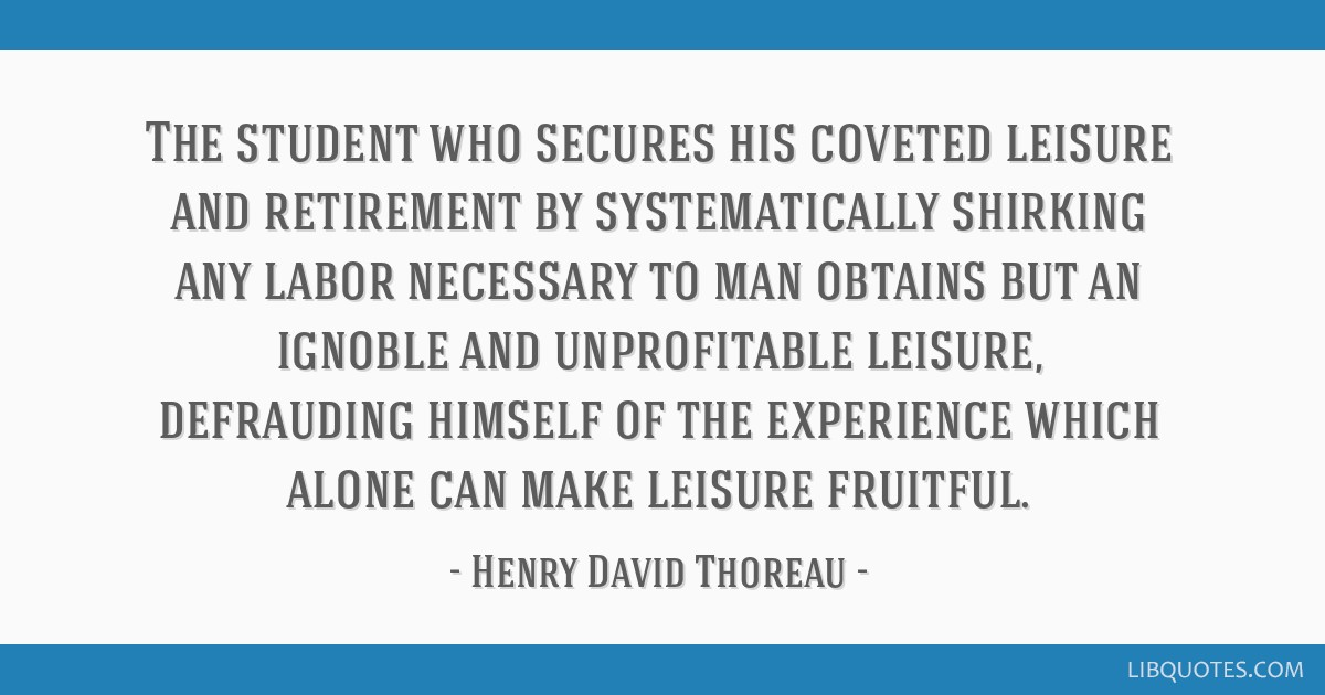 The student who secures his coveted leisure and retirement by systematically shirking any labor necessary to man obtains but an ignoble and...