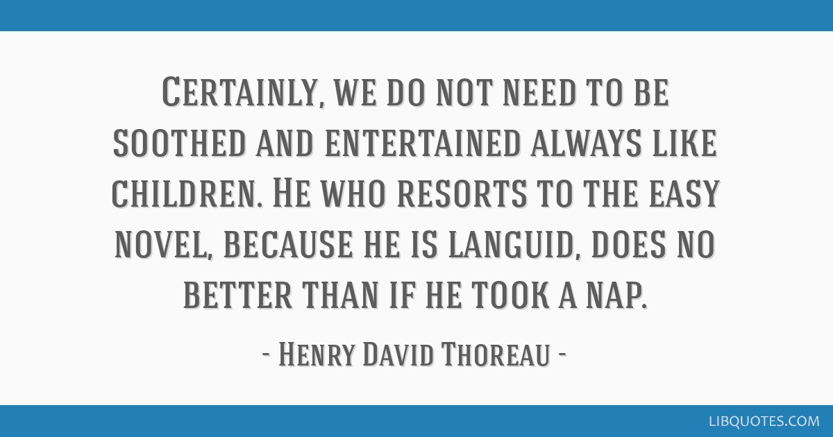 Certainly, we do not need to be soothed and entertained always like children. He who resorts to the easy novel, because he is languid, does no better ...