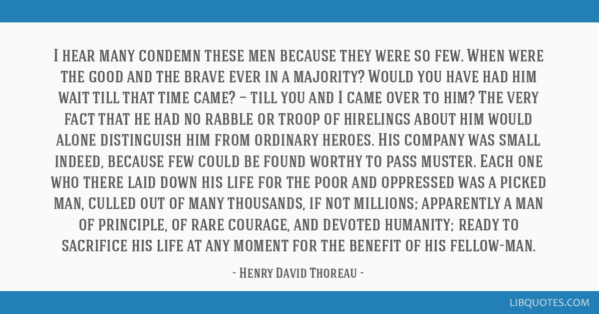 I hear many condemn these men because they were so few. When were the good and the brave ever in a majority? Would you have had him wait till that...