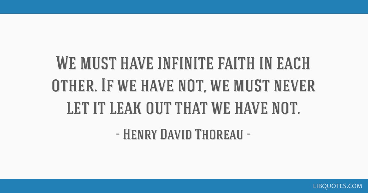 We must have infinite faith in each other. If we have not, we must never let it leak out that we have not.