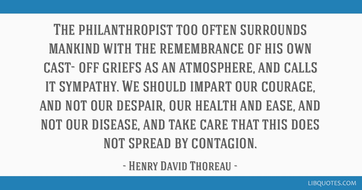 The philanthropist too often surrounds mankind with the remembrance of his own cast- off griefs as an atmosphere, and calls it sympathy. We should...