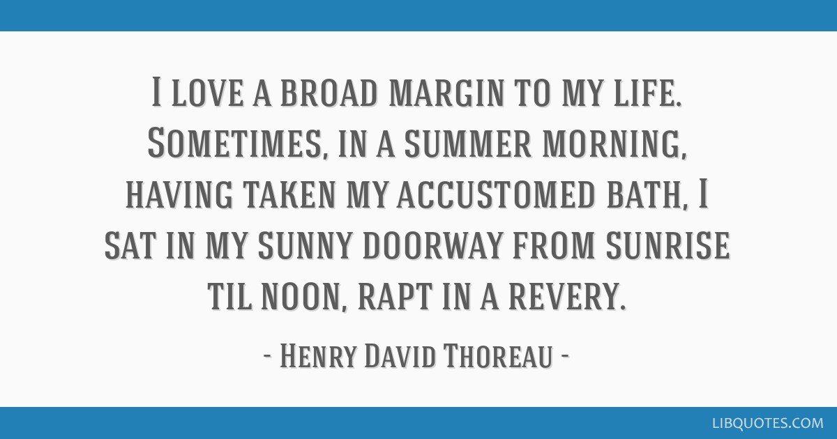 I love a broad margin to my life. Sometimes, in a summer morning, having taken my accustomed bath, I sat in my sunny doorway from sunrise til noon,...