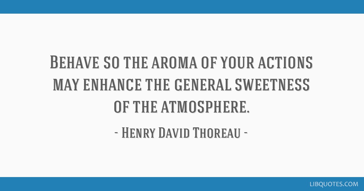 Behave so the aroma of your actions may enhance the general sweetness of the atmosphere.