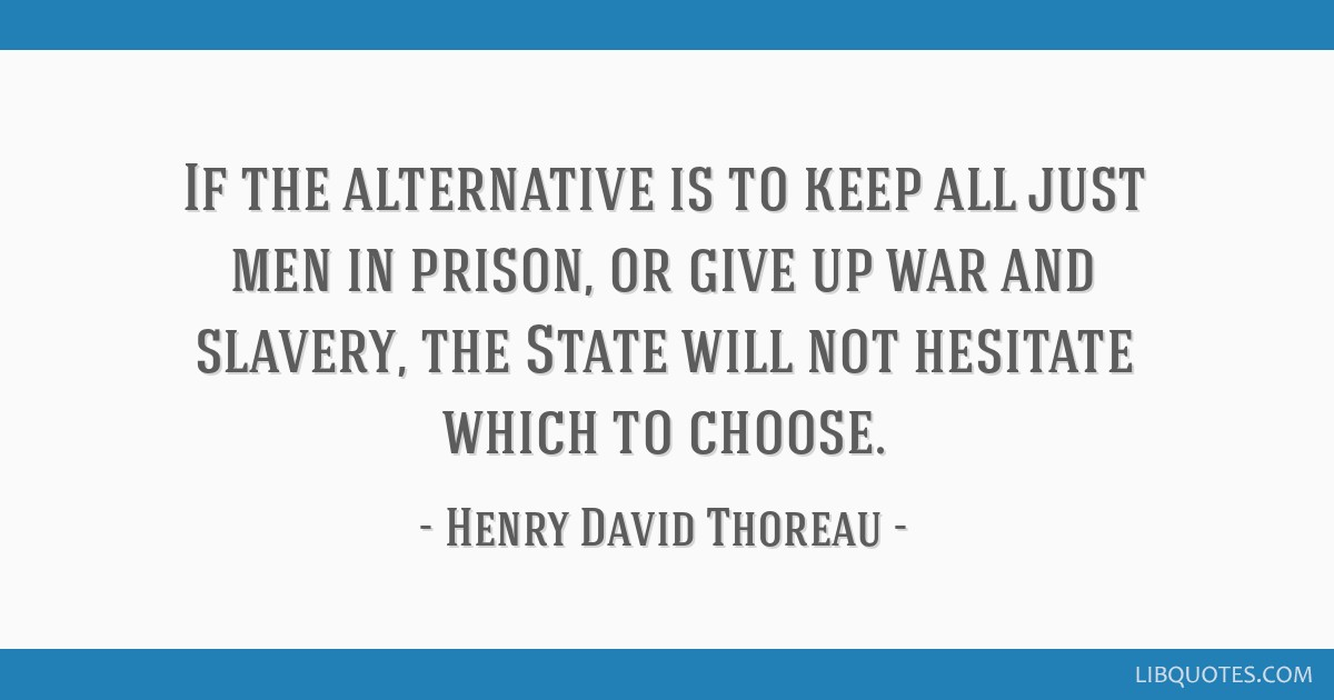 If the alternative is to keep all just men in prison, or give up war and slavery, the State will not hesitate which to choose.