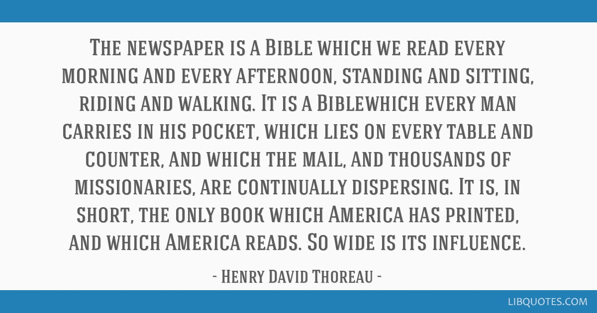 The newspaper is a Bible which we read every morning and every afternoon, standing and sitting, riding and walking. It is a Biblewhich every man...