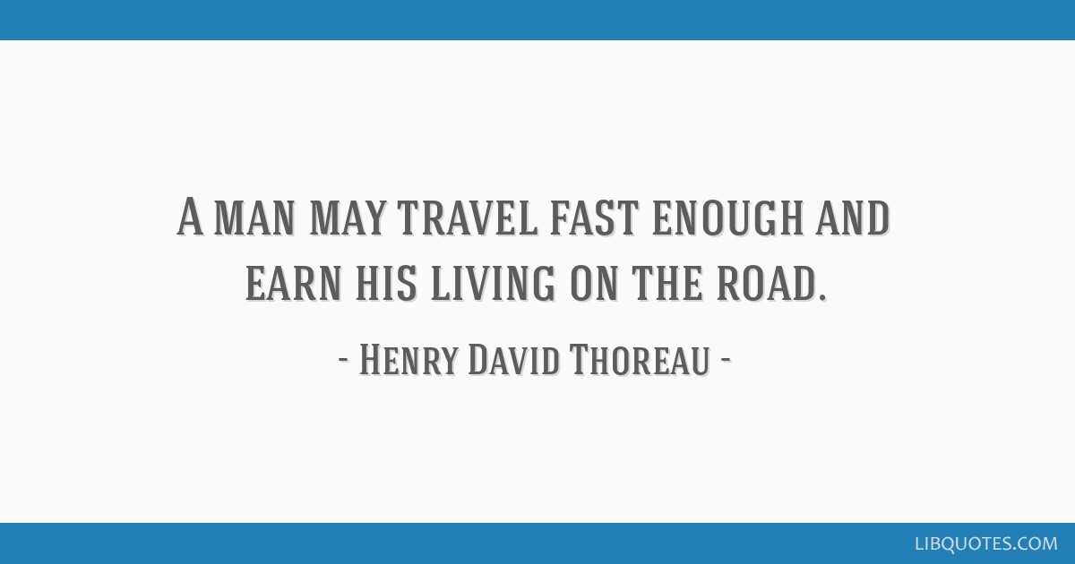 A man may travel fast enough and earn his living on the road.