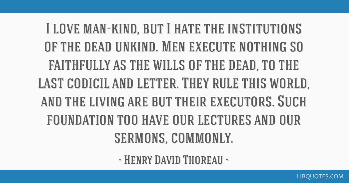 I love man-kind, but I hate the institutions of the dead unkind. Men execute nothing so faithfully as the wills of the dead, to the last codicil and...