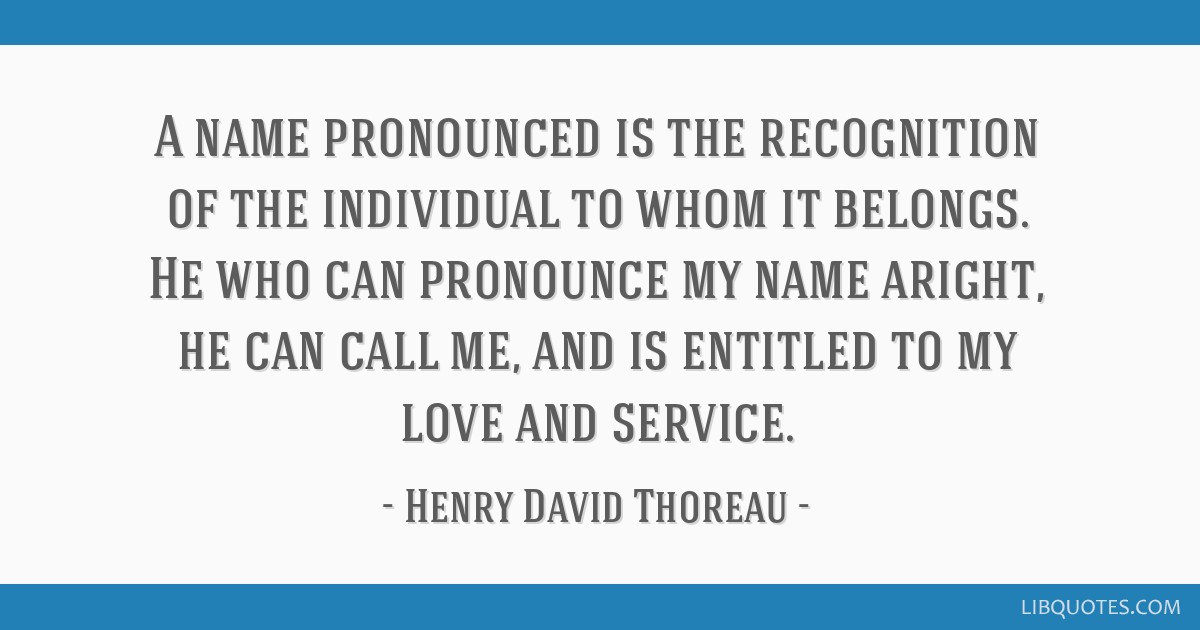 A name pronounced is the recognition of the individual to whom it belongs. He who can pronounce my name aright, he can call me, and is entitled to my ...