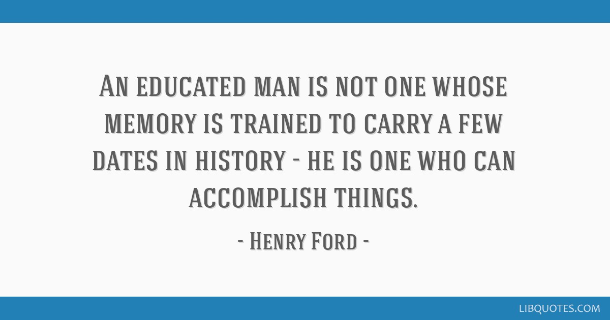 An educated man is not one whose memory is trained to carry a few dates in history - he is one who can accomplish things.