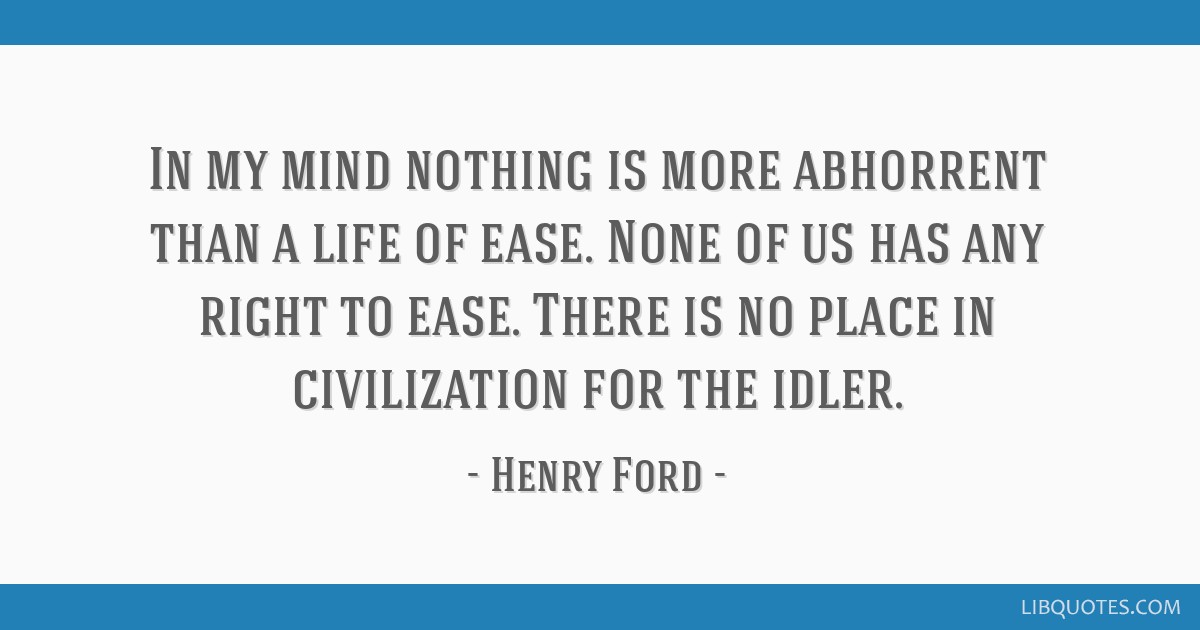 In my mind nothing is more abhorrent than a life of ease. None of us has any right to ease. There is no place in civilization for the idler.