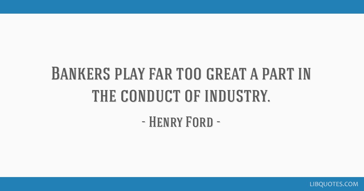 Bankers play far too great a part in the conduct of industry.