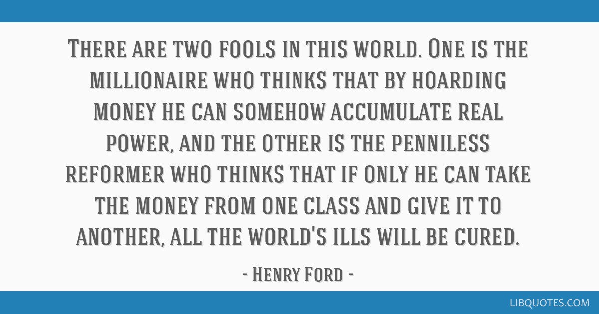 There are two fools in this world. One is the millionaire who thinks that by hoarding money he can somehow accumulate real power, and the other is...