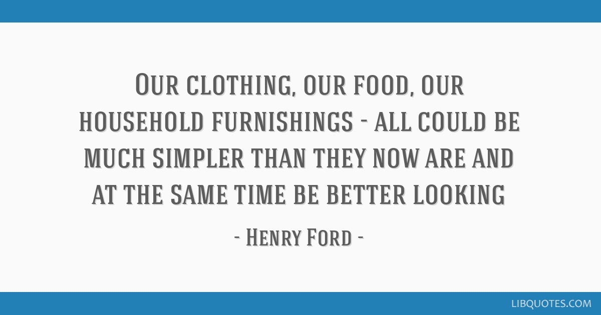 Our clothing, our food, our household furnishings - all could be much simpler than they now are and at the same time be better looking
