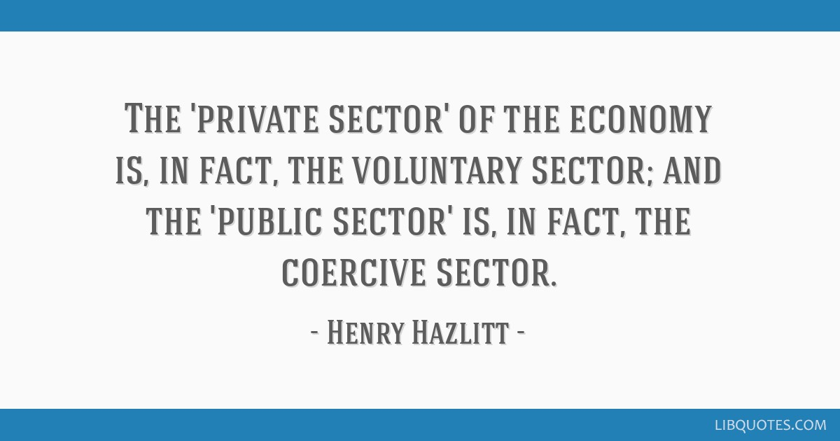 The 'private sector' of the economy is, in fact, the voluntary sector; and the 'public sector' is, in fact, the coercive sector.